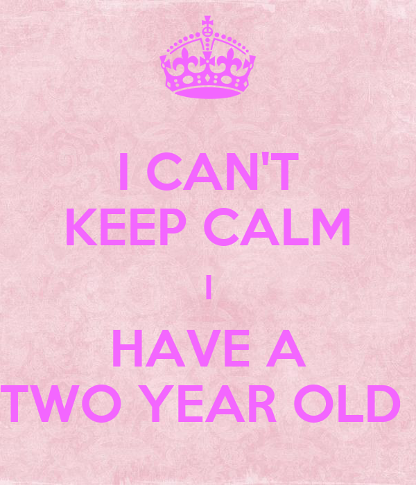 I CAN'T KEEP CALM I HAVE A TWO YEAR OLD
