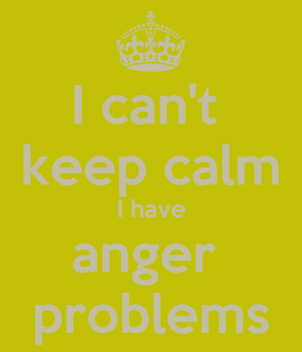 I can't  keep calm I have anger  problems