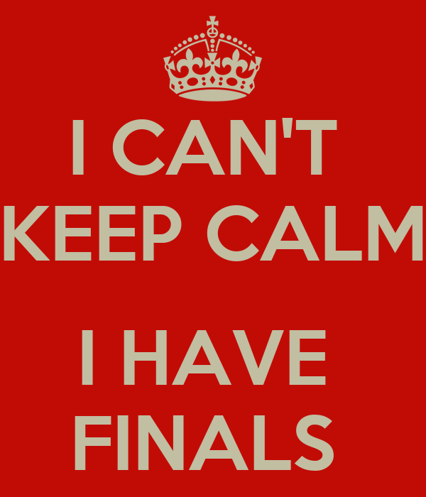 I CAN'T  KEEP CALM  I HAVE  FINALS
