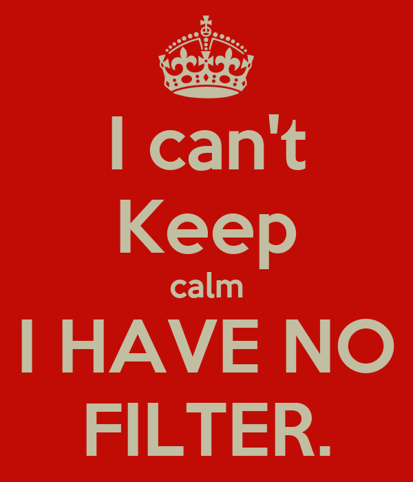 I can't Keep calm I HAVE NO FILTER.