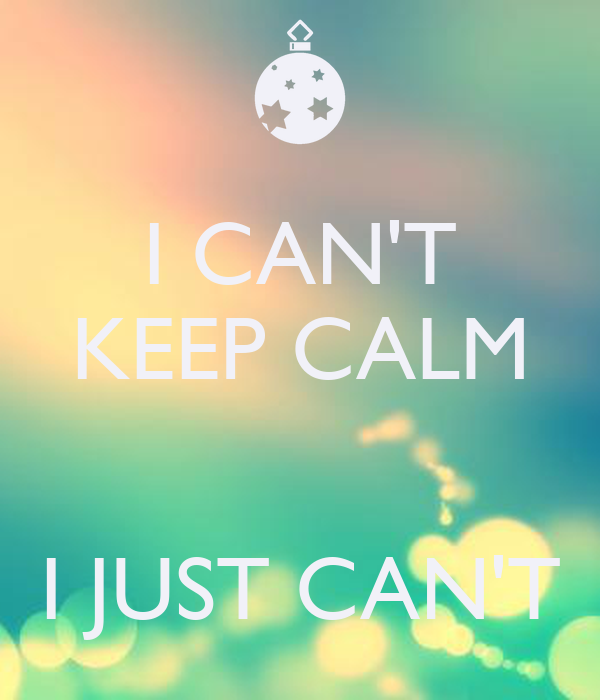 I CAN'T KEEP CALM   I JUST CAN'T
