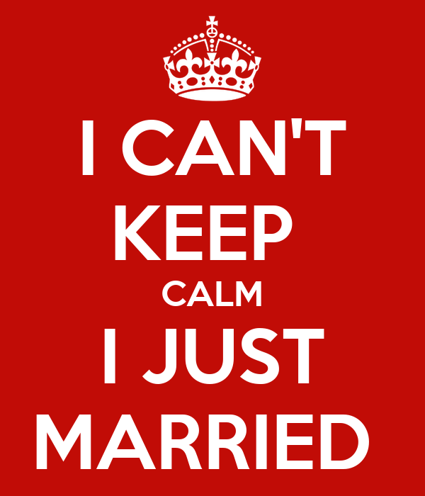 I CAN'T KEEP  CALM I JUST MARRIED