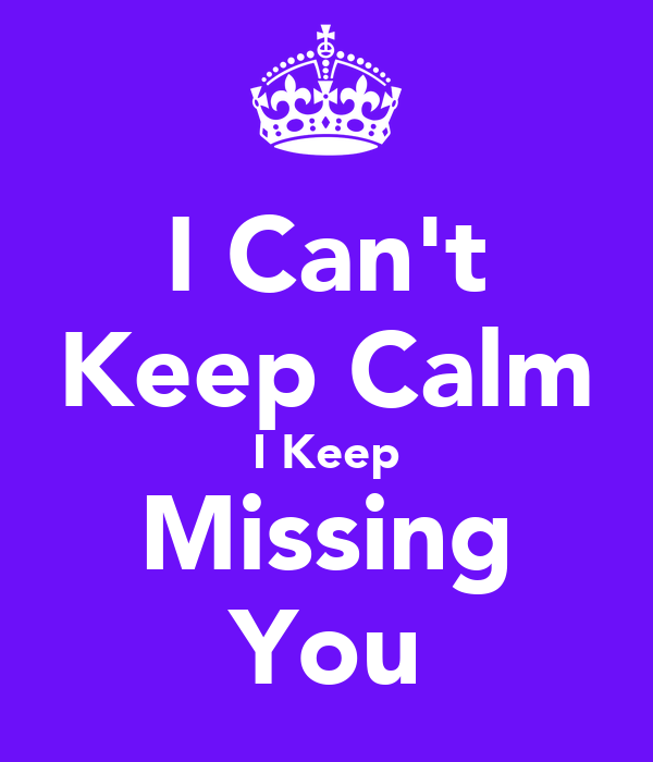 I Can't Keep Calm I Keep Missing You