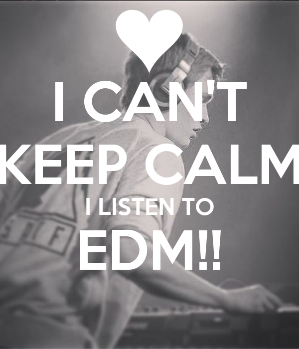 I CAN'T KEEP CALM I LISTEN TO EDM!!