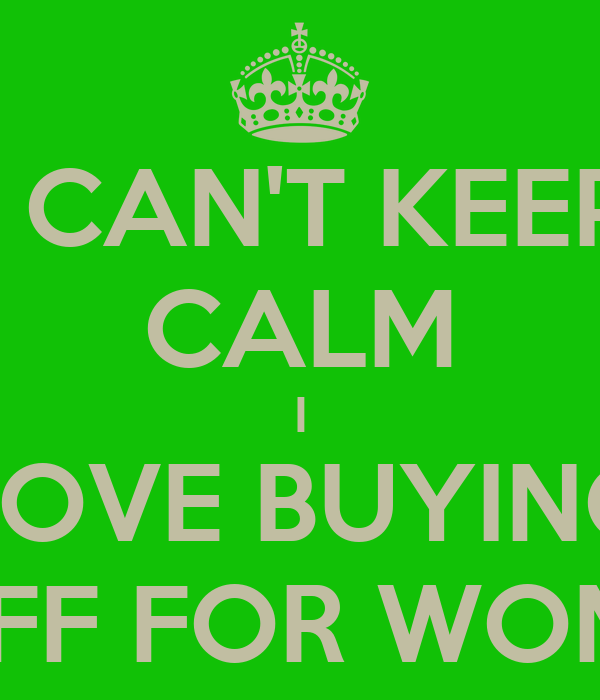 I CAN'T KEEP CALM I LOVE BUYING STUFF FOR WOMAN