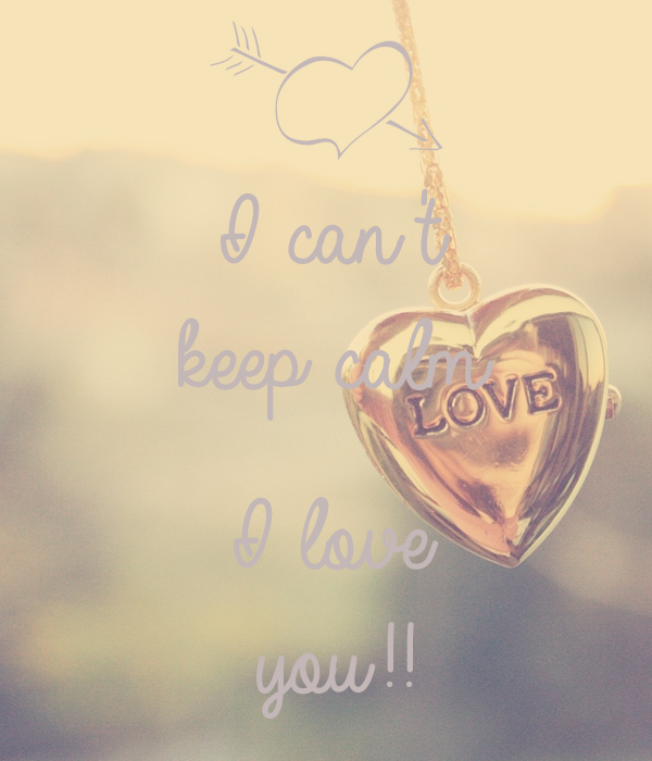 I can't  keep calm  I love you!!