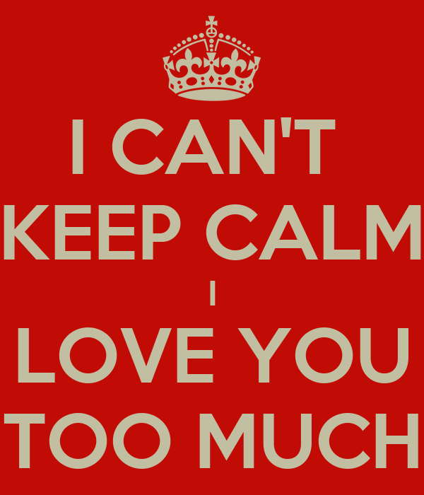 I CAN'T  KEEP CALM I LOVE YOU TOO MUCH