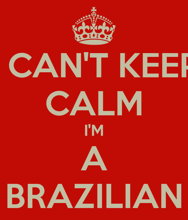 I CAN'T KEEP CALM I'M A BRAZILIAN