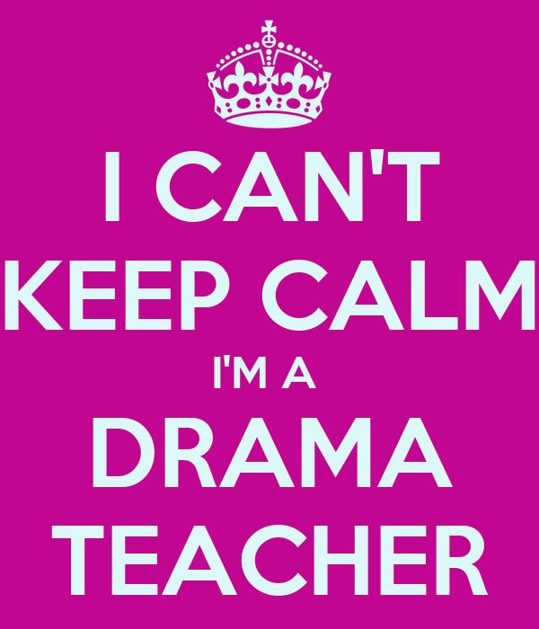 I CAN'T KEEP CALM I'M A  DRAMA TEACHER