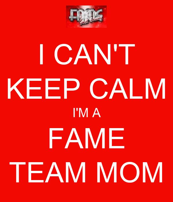 I CAN'T KEEP CALM I'M A FAME TEAM MOM