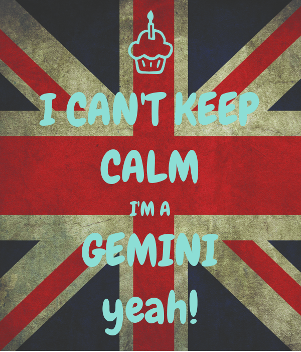 I CAN'T KEEP CALM I'M A GEMINI yeah!