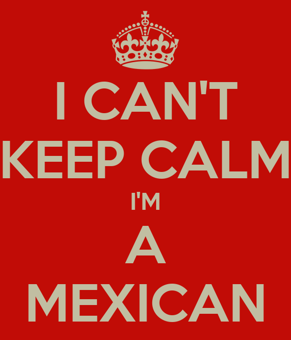 I CAN'T KEEP CALM I'M A MEXICAN
