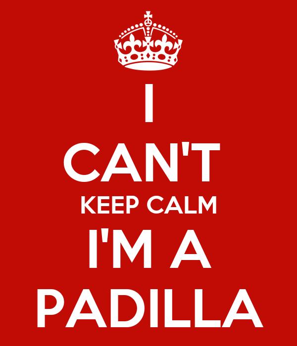 I CAN'T  KEEP CALM I'M A PADILLA
