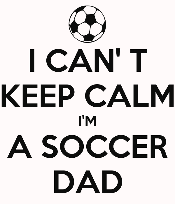 I CAN' T KEEP CALM I'M A SOCCER DAD