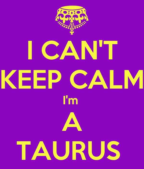 I CAN'T KEEP CALM I'm  A TAURUS