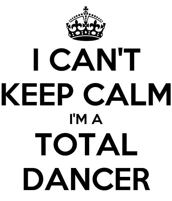 I CAN'T KEEP CALM I'M A TOTAL DANCER