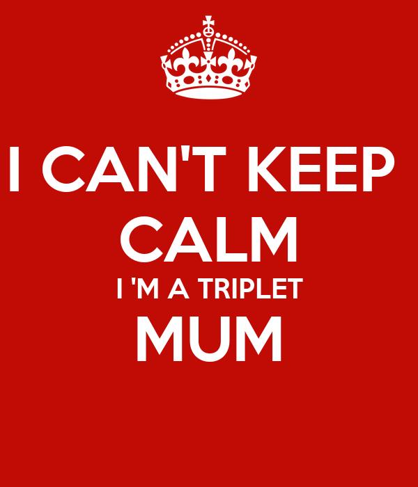 I CAN'T KEEP  CALM I 'M A TRIPLET MUM