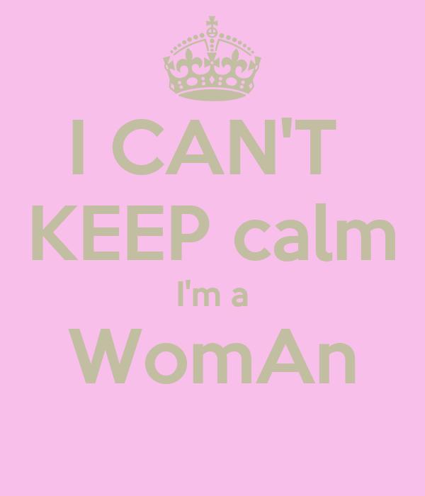 I CAN'T  KEEP calm I'm a WomAn
