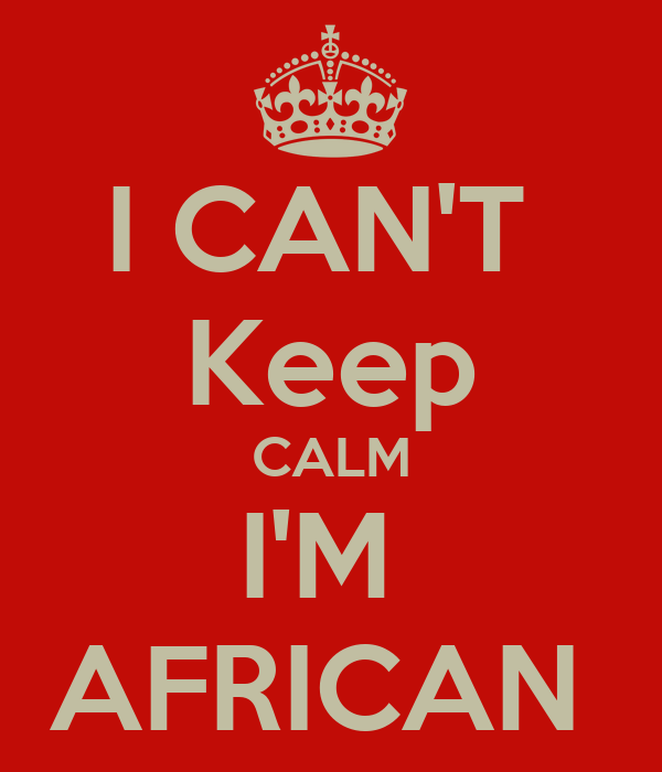 I CAN'T  Keep CALM I'M  AFRICAN