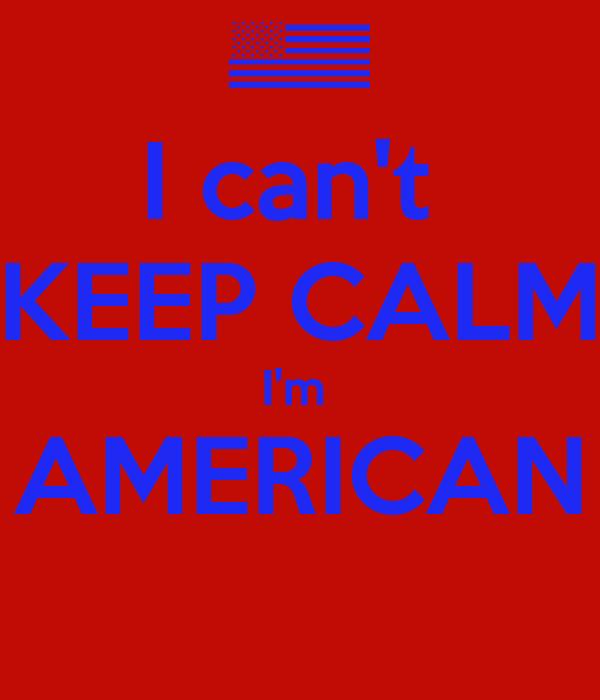 I can't  KEEP CALM I'm  AMERICAN