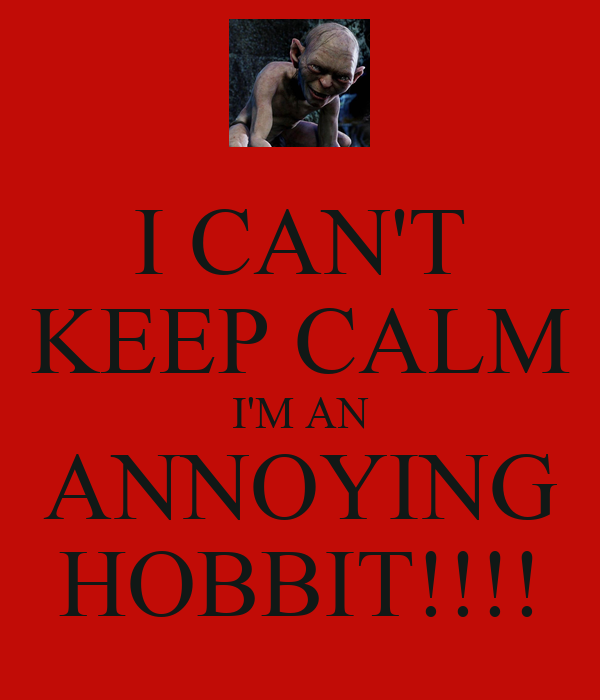 I CAN'T KEEP CALM I'M AN ANNOYING HOBBIT!!!!