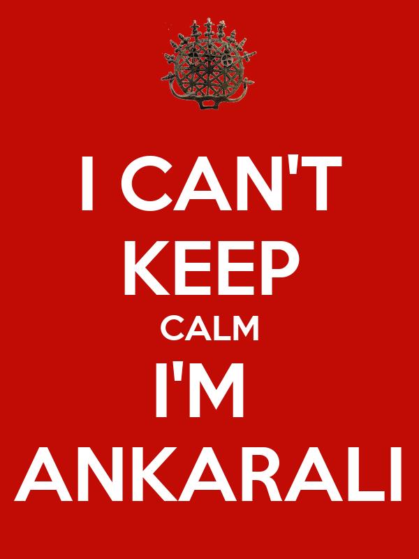 I CAN'T KEEP CALM I'M  ANKARALI