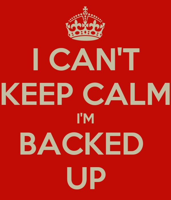 I CAN'T KEEP CALM I'M BACKED  UP