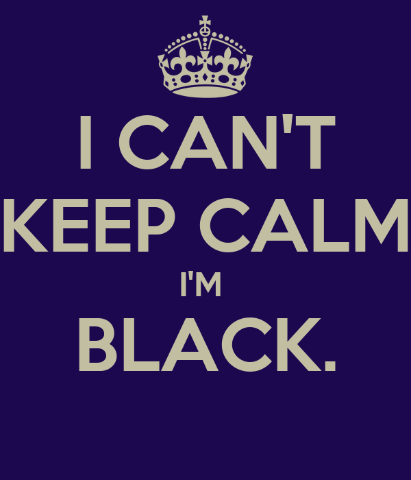 I CAN'T KEEP CALM I'M  BLACK.