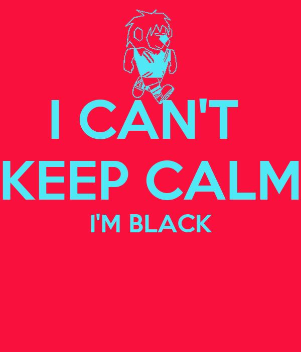 I CAN'T  KEEP CALM I'M BLACK