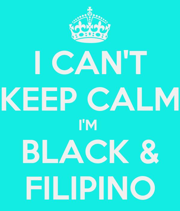 I CAN'T KEEP CALM I'M  BLACK & FILIPINO