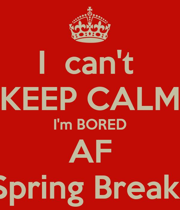 I  can't  KEEP CALM I'm BORED AF ON Spring Break smh