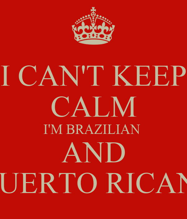 I CAN'T KEEP CALM I'M BRAZILIAN  AND PUERTO RICAN