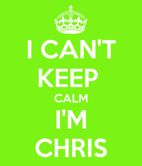 I CAN'T KEEP  CALM I'M CHRIS