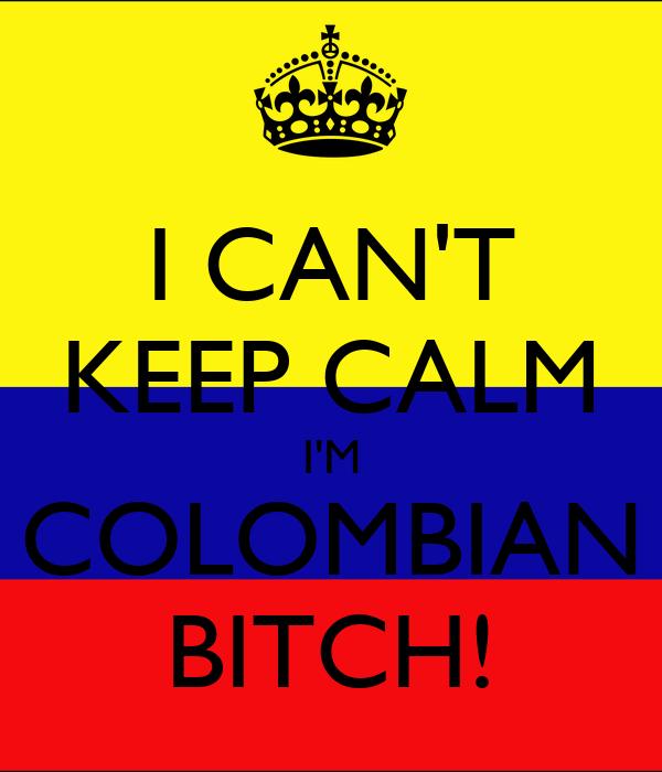 I CAN'T KEEP CALM I'M COLOMBIAN BITCH!