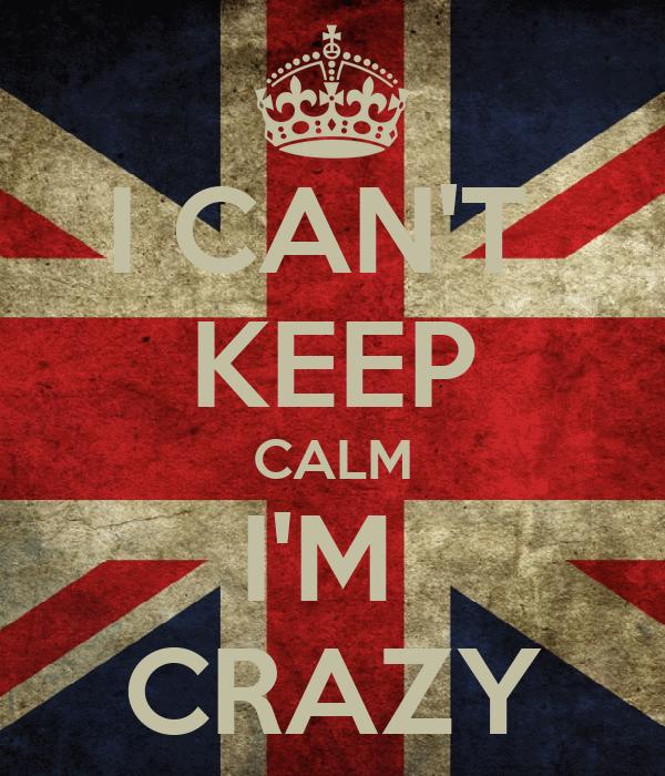 I CAN'T  KEEP CALM I'M  CRAZY