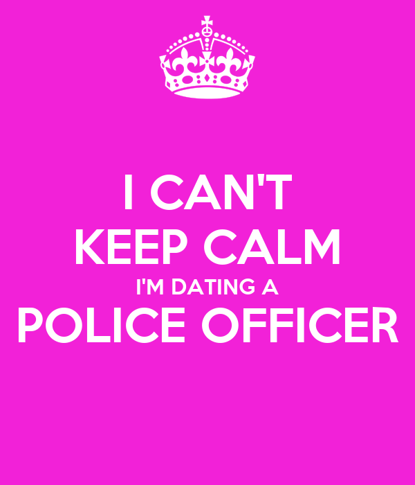 I CAN'T KEEP CALM I'M DATING A POLICE OFFICER