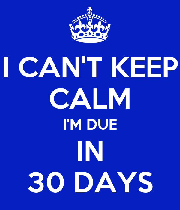 I CAN'T KEEP CALM I'M DUE IN 30 DAYS