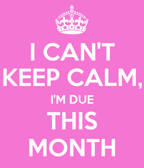 I CAN'T KEEP CALM, I'M DUE THIS MONTH