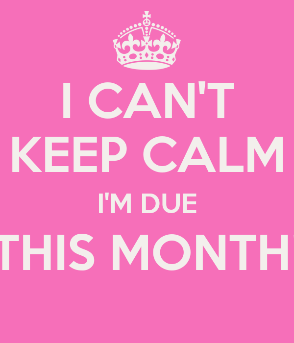 I CAN'T KEEP CALM I'M DUE THIS MONTH!
