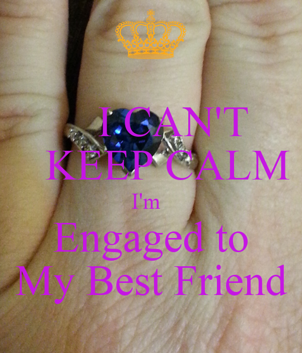 I CAN'T     KEEP CALM  I'm   Engaged to My Best Friend