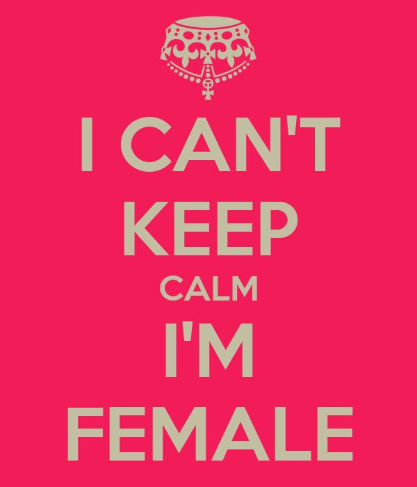 I CAN'T KEEP CALM I'M FEMALE