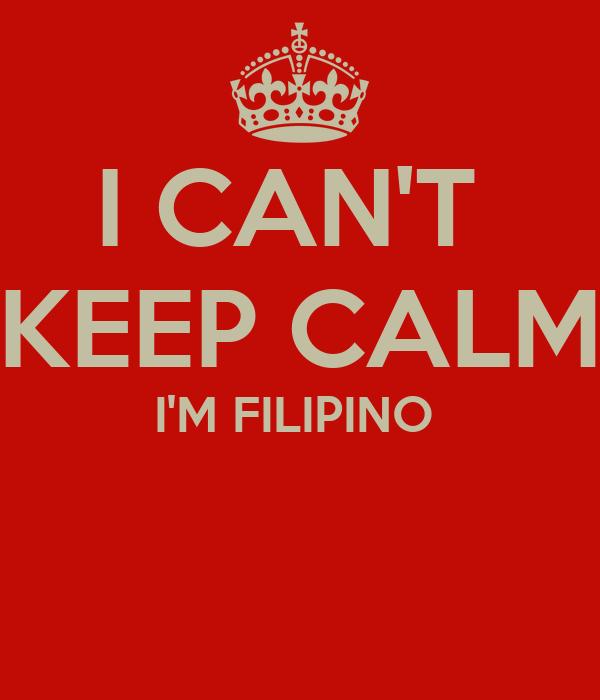 I CAN'T  KEEP CALM I'M FILIPINO