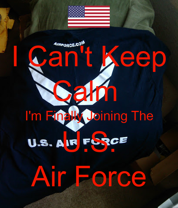 I Can't Keep Calm  I'm Finally Joining The U.S. Air Force