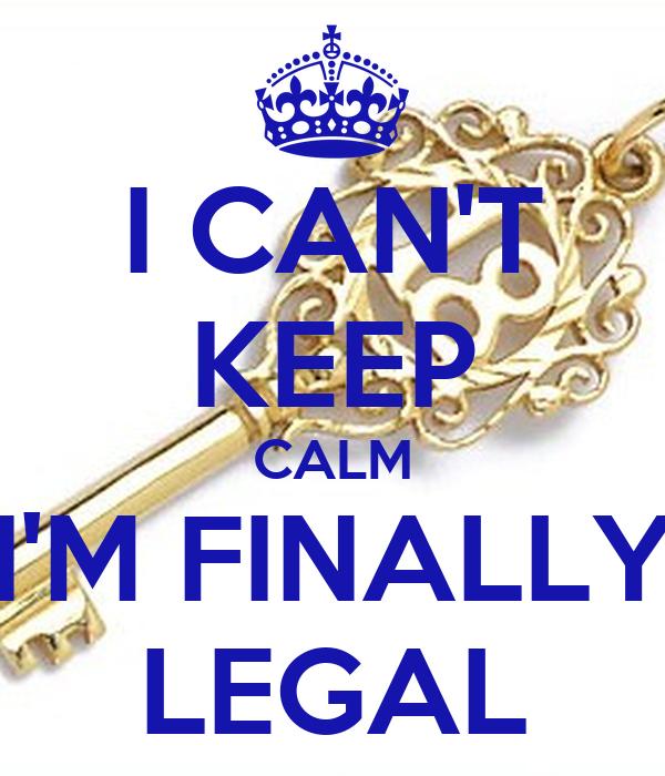 I CAN'T KEEP CALM I'M FINALLY LEGAL