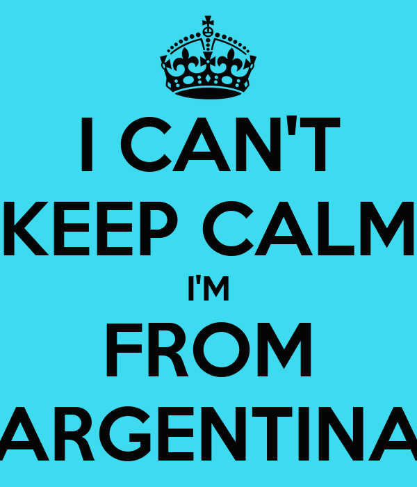 I CAN'T KEEP CALM I'M FROM ARGENTINA