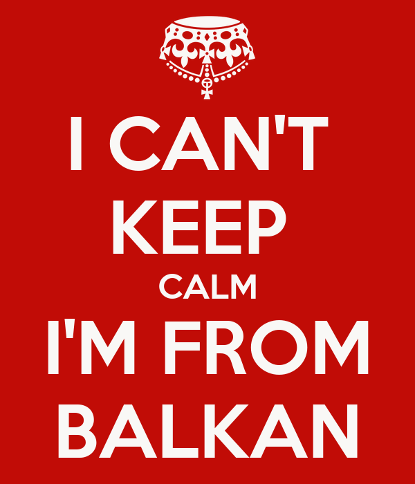 I CAN'T  KEEP  CALM I'M FROM BALKAN