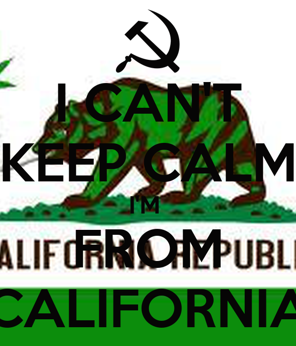 I CAN'T KEEP CALM I'M  FROM CALIFORNIA