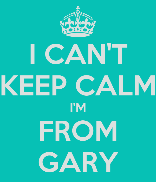 I CAN'T KEEP CALM I'M FROM GARY