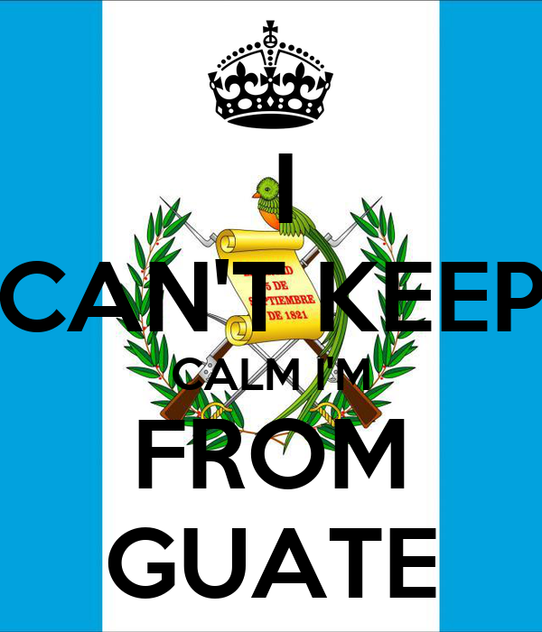I CAN'T KEEP CALM I'M FROM GUATE