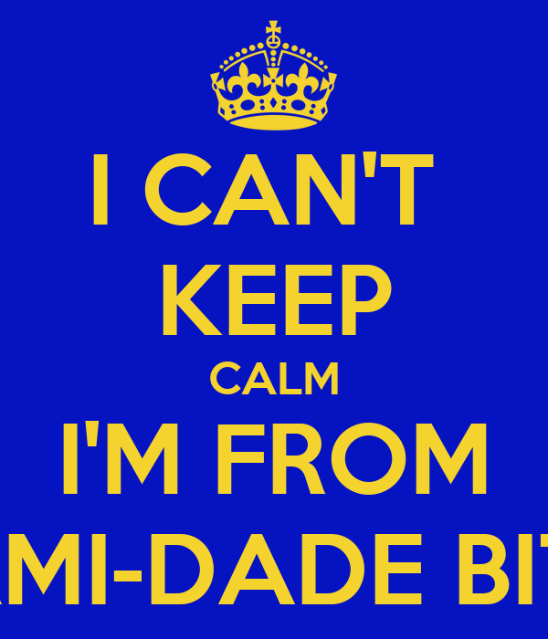 I CAN'T  KEEP CALM I'M FROM MIAMI-DADE BITCH